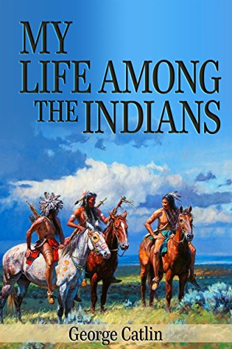 My Life Among the Indians (Illustrated) by [George Catlin]
