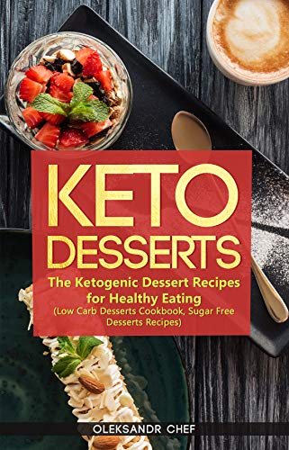 Keto Desserts: The Ketogenic Dessert Recipes for Healthy Eating (Low Carb Desserts Cookbook, Sugar Free Desserts Recipes) by Oleksandr Chef