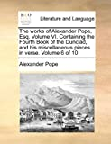 The Works of Alexander Pope, Esq Volume VI Containing the Fourth Book of the Dunciad, and His Miscellaneous Pieces in Verse Volume 6 Of, Alexander Pope, 1170177379