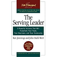 The Serving Leader: Five Powerful Actions That Will Transform Your Team, Your Business, and Your Community