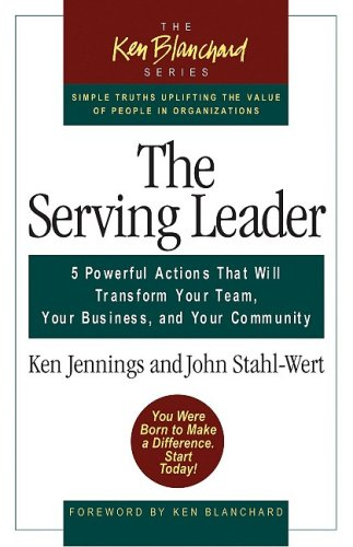 The Serving Leader: Five Powerful Actions That Will Transform Your Team, Your Business, And Your Community (The Ken Blanchard Series)
