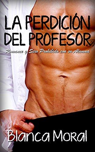 La Perdición del Profesor: Romance y Sexo Prohibido con su Alumna (Novela Romántica y Erótica) (S