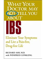 WHAT YOUR DOCTOR MAY NOT TELL YOU ABOUT (TM): IBS: Eliminate Your Symptoms and Live a Pain-free, Drug-free Life