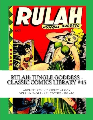 Rulah: Jungle Goddess - Classic Comics Library #45: Adventures In Darkest Africa -- Over 350 Pages - All Stories - No Ads by CreateSpace Independent Publishing Platform