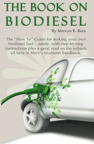"The Book On Biodiesel: The ""How To"" Guide for making your own  biodiesel fuel - safely, with step-by-step instructions plus a great read on the subject, all here in Merv's biodiesel handbook."