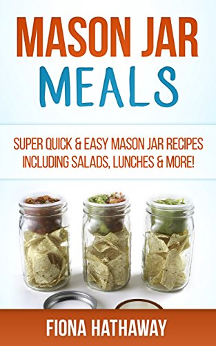Mason Jar Meals: Super Quick & Easy Mason Jar Recipes Including Salads, Lunches & More! (mason jar, mason jar recipes, mason jar breakfast, quick and easy ... jar recipes, jar meals, mason jar salads)