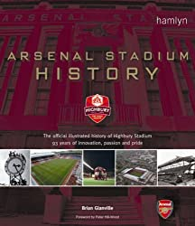 Arsenal Stadium History: The Official Illustrated History of Highbury Stadium - 93 Years of Innovation, Passion and Pride