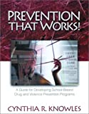 Prevention That Works! : A Guide for Developing School-Based Drug and Violence Prevention Programs, Knowles, Cynthia R., 0761978054