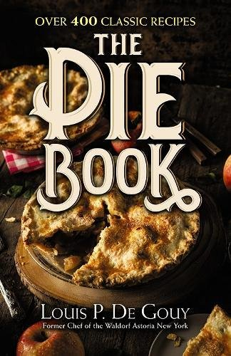 The Pie Book: Over 400 Classic Recipes by Louis P. De Gouy