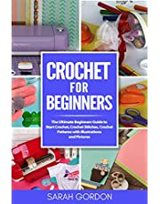 Crochet for Beginners: The Ultimate Beginners Guide to Start Crochet, Crochet Stitches, Crochet Patterns with Illustrations and Pictures (All Type of Crochet)