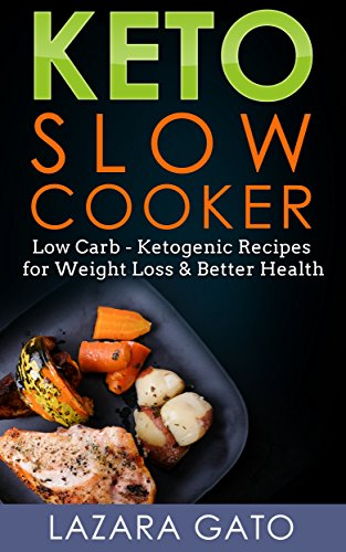 Keto Slow Cooker: Low Carb - Ketogenic Recipes for Weight Loss & Better Health by Lazara Gato
