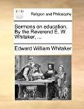 Sermons on Education by the Reverend E W Whitaker, Edward William Whitaker, 1140727214