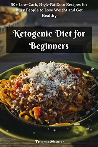 Ketogenic Diet for Beginners:  50+ Low-Carb, High-Fat Keto Recipes for Busy People to Lose Weight and Get Healthy (Quick and Easy Natural Food) by Teresa Moore