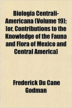 Book Biologia Centrali-Americana (Volume 19): [or, Contributions to the Knowledge of the Fauna and Flora of Mexico and Central America]