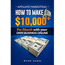 Affiliate Marketing: How to Make $10,000+ Per Month With Your Own Online Business Ryan Cash