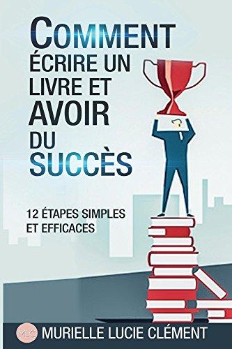 Comment écrire un livre et  avoir du succès.: 12 étapes simples et efficaces (French Edition)
