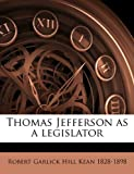 Thomas Jefferson As a Legislator, Robert Garlick Hill Kean, 114995714X