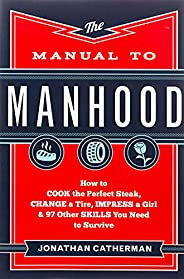 The Manual to Manhood: How to Cook the Perfect Steak, Change a Tire, Impress a Girl & 97 Other Skills You
