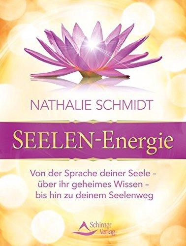 SEELEN-Energie: Von der Sprache deiner Seele - über ihr geheimes Wissen - bis hin zu deinem Seelenweg