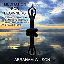 Meditation: For Beginners: An Ultimate Guide for Beginners to Meditate to Find True Happiness and Peace in Life Audiobook by Abraham Wilson Narrated by Michael Hatak