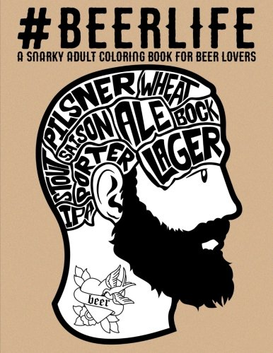 Beer Life: A Snarky Adult Coloring Book for Beer Lovers: A Unique Antistress Colouring Gift for Men, Women, College & University Students & Seniors ... Stress Relief & Mindful Meditation)
