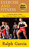 Exercise and Fitness: 15 Secrets about Cardio That They Don't Want You to Know
