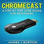 Chromecast: A Step by Step User Guide for Beginners | James J Burton