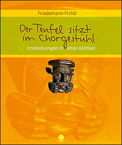Der Teufel sitzt im Chorgestühl: Entdeckungen in alten Kirchen. Ein Begleitbuch zum Entdecken und Verstehen alter Kirchen und ihrer Bildwelt