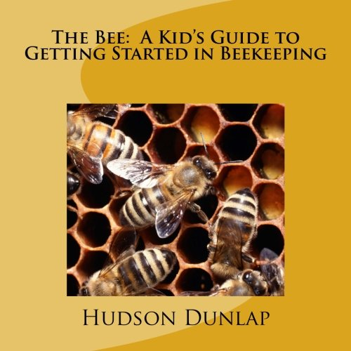 The Bee:  A Kid's Guide to Getting Started in Beekeeping ()