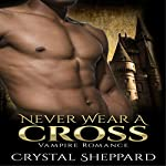 Vampire Romance: Never Wear a Cross: Paranormal Erotica Thriller New Adult Romance | Crystal Sheppard