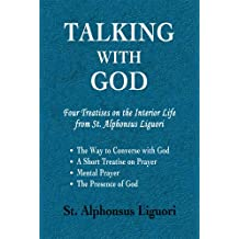 Talking with God: Four Treatises on the Interior Life from St. Alphonsus Liguori; The Way to Converse with God, A Short Treatise on Prayer, Mental Prayer, The Presence of God (English Edition)