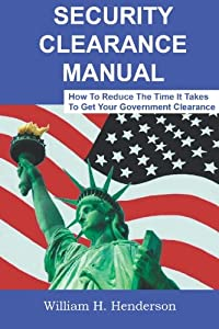 Security Clearance Manual: How To Reduce The Time It Takes To Get Your Government Clearance
