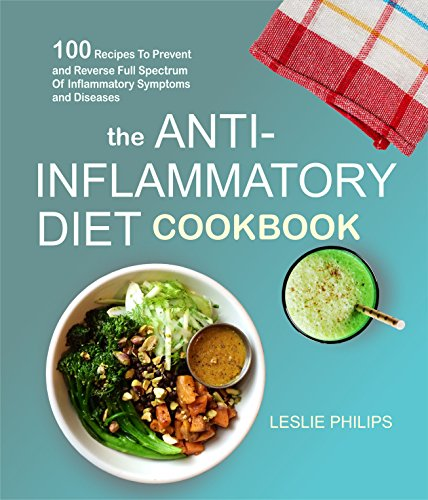 The Anti-Inflammatory Diet Cookbook: 100 Recipes To Prevent and Reverse Full Spectrum Of Inflammatory Symptoms and Diseases by Leslie Philips