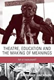 making and meaning of art - Theatre, education and the making of meanings: Art or instrument?