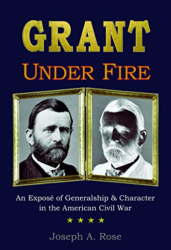 - Grant Under Fire: An Exposé of Generalship & Character in the American Civil War