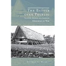 The Battle over Peleliu: Islander, Japanese, and American Memories of War (War, Memory, and Culture)