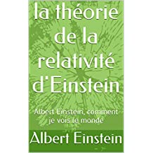 la théorie de la relativité d'Einstein: Albert Einstein, comment je vois le monde (French Edition)