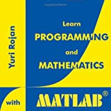 Learn Programming and Mathematics with MATLAB, Yuri Rojan, 0976447800