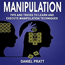 Manipulation: Tips and Tricks to Learn and Execute Manipulation Techniques Audiobook by Daniel Pratt Narrated by William Bahl