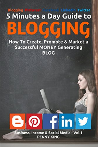 "5 Minutes a Day Guide to BLOGGING + FREE eBook ""Attracting Affiliates"": How To Create, Promote & Market a Successful Money Generating Blog (Business, Income & Social Media 1) by [King, Penny]"