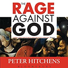 The Rage Against God: How Atheism Led Me to Faith Audiobook by Peter Hitchens Narrated by Peter Hitchens