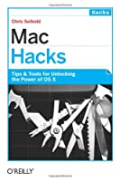 Mac Hacks: Tips & Tools for unlocking the power of OS X Front Cover