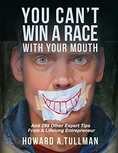 You Can't Win a Race With Your Mouth: And 299 Other Expert Tips from a Lifelong Entrepreneur