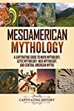 Mesoamerican Mythology: A Captivating Guide to Maya Mythology, Aztec Mythology, Inca Mythology, and Central American Myths