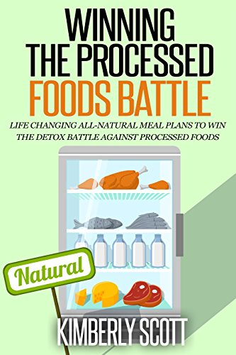 Winning The Processed Foods Battle: Life Changing All-Natural Meal Plans to Win The Detox Battle Against Processed Foods by Kimberly Scott