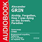 Airship, Forgotten, How I Was Dying on the Screen, and Paradise [Russian Edition] | Alexander Grin