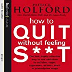 How to Quit Without Feeling S--t: The Fast, Highly Effective Way to End Addiction | Patrick Holford,David Miller,James Braly