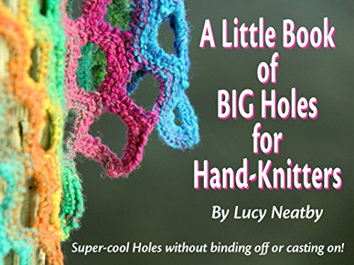 A Little Book of BIG Holes for Hand-Knitters: Super-cool Holes without binding off or casting (Hand Knitted Lace)