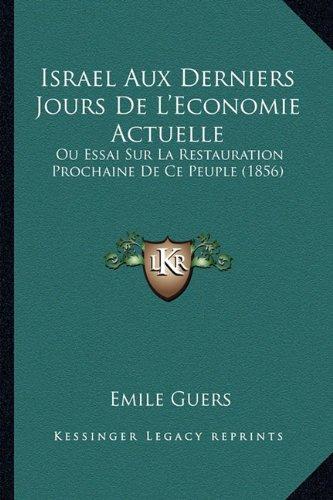 Israel Aux Derniers Jours De L'Economie Actuelle: Ou Essai Sur La Restauration Prochaine De Ce Peuple (1856) (French Edition)