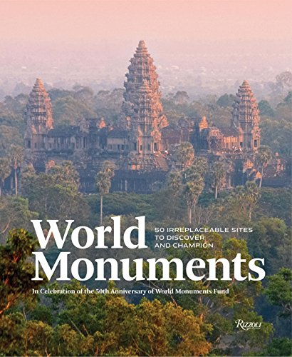World Monuments: 50 Irreplaceable Sites To Discover, Explore, and Champion